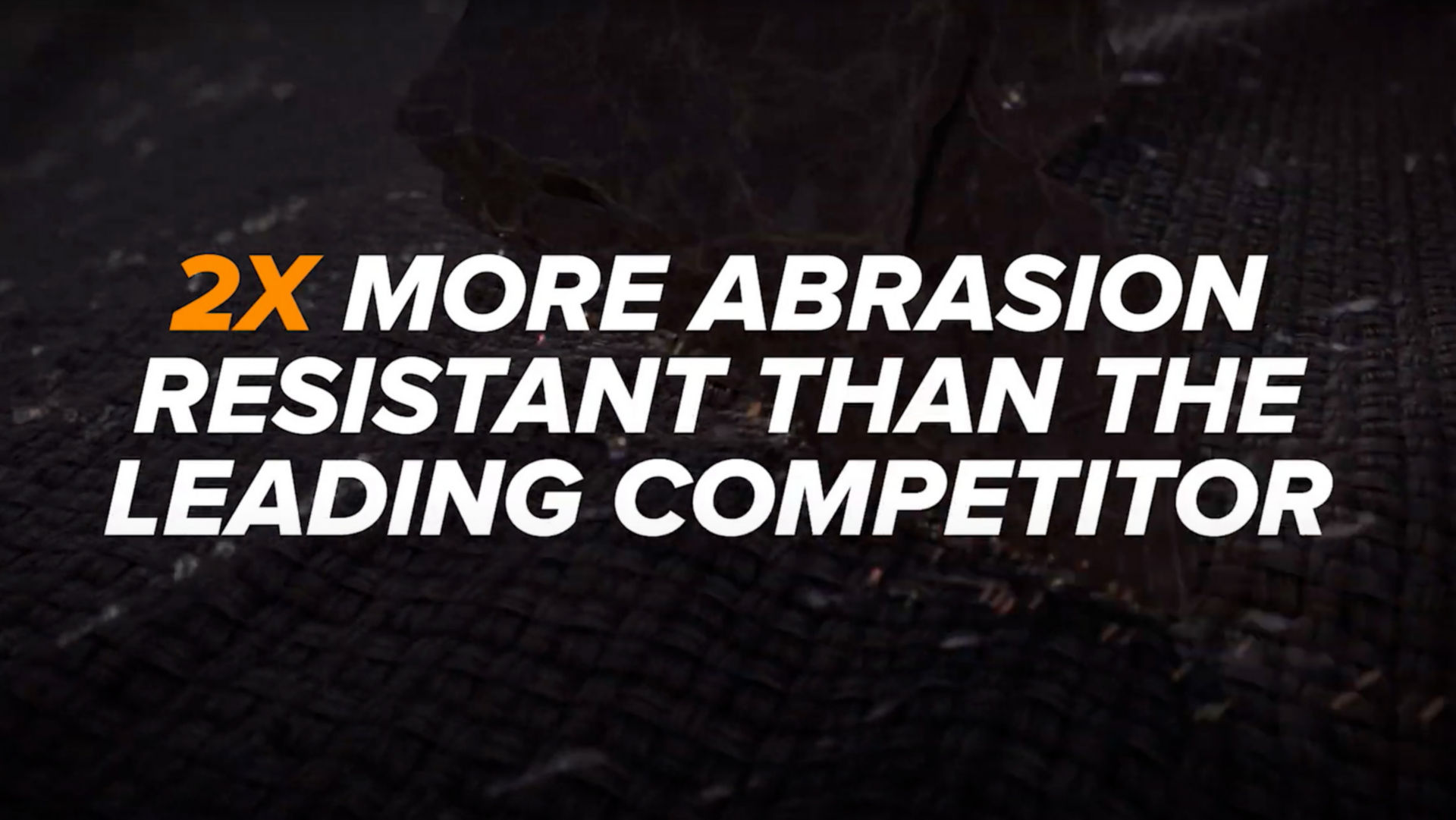 Two times more abrasion-resistant than the leading competitor.
